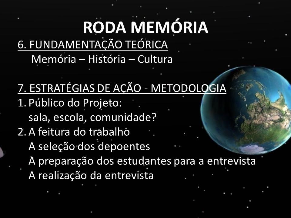 RODA MEMÓRIA 6. FUNDAMENTAÇÃO TEÓRICA Memória – História – Cultura 7. ESTRATÉGIAS DE AÇÃO - METODOLOGIA 1.Público do Projeto: sala, escola, comunidade