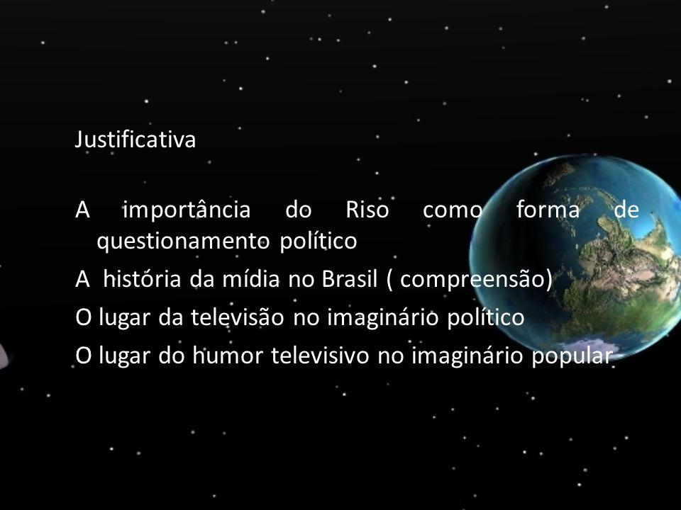 Justificativa A importância do Riso como forma de questionamento político A história da mídia no Brasil ( compreensão) O lugar da televisão no imaginá