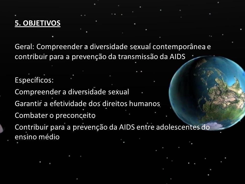 5. OBJETIVOS Geral: Compreender a diversidade sexual contemporânea e contribuir para a prevenção da transmissão da AIDS Específicos: Compreender a div
