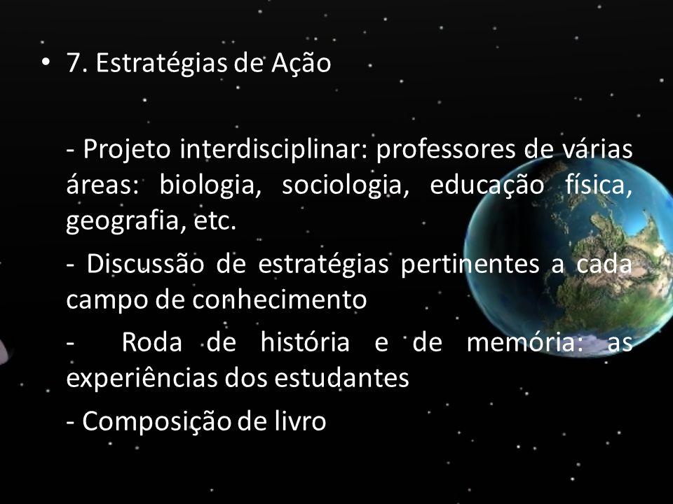 7. Estratégias de Ação - Projeto interdisciplinar: professores de várias áreas: biologia, sociologia, educação física, geografia, etc. - Discussão de