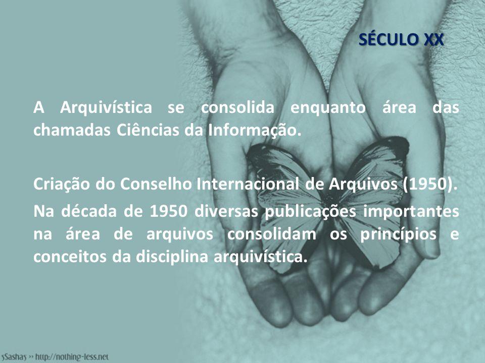 SÉCULO XX A Arquivística se consolida enquanto área das chamadas Ciências da Informação. Criação do Conselho Internacional de Arquivos (1950). Na déca