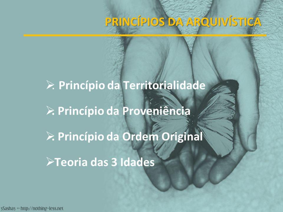 PRINCÍPIOS DA ARQUIVÍSTICA. Princípio da Territorialidade. Princípio da Proveniência. Princípio da Ordem Original Teoria das 3 Idades
