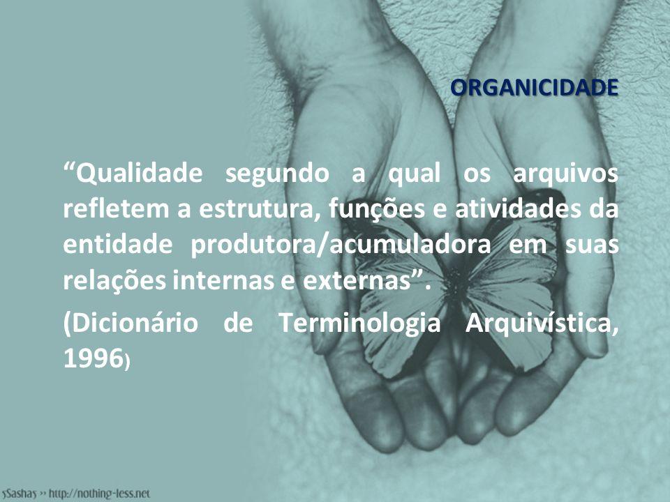 ORGANICIDADE Qualidade segundo a qual os arquivos refletem a estrutura, funções e atividades da entidade produtora/acumuladora em suas relações intern