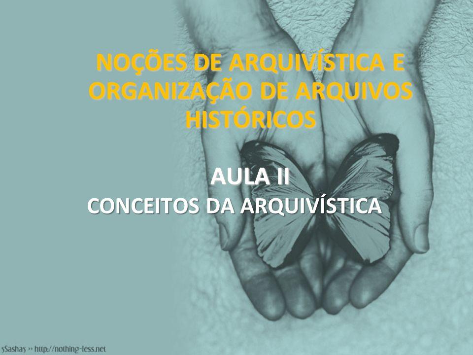 NOÇÕES DE ARQUIVÍSTICA E ORGANIZAÇÃO DE ARQUIVOS HISTÓRICOS AULA II CONCEITOS DA ARQUIVÍSTICA
