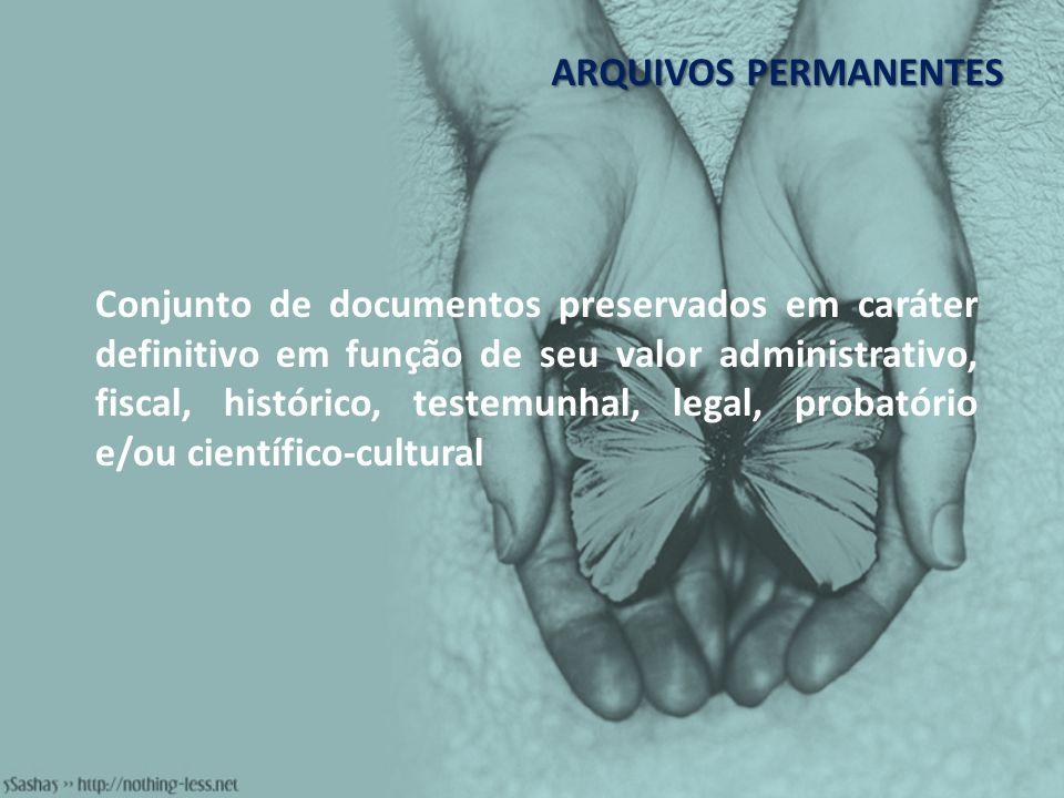 ARQUIVOS PERMANENTES Conjunto de documentos preservados em caráter definitivo em função de seu valor administrativo, fiscal, histórico, testemunhal, l