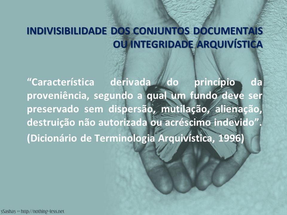 INDIVISIBILIDADE DOS CONJUNTOS DOCUMENTAIS OU INTEGRIDADE ARQUIVÍSTICA Característica derivada do princípio da proveniência, segundo a qual um fundo d