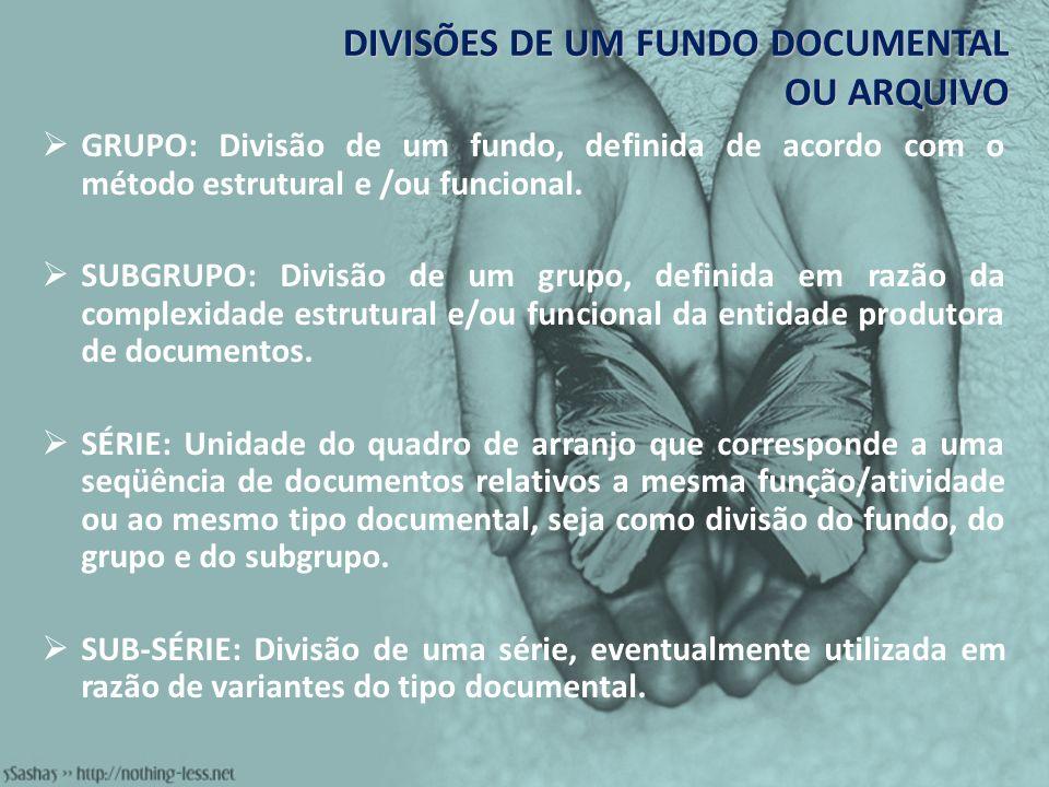 DIVISÕES DE UM FUNDO DOCUMENTAL OU ARQUIVO GRUPO: Divisão de um fundo, definida de acordo com o método estrutural e /ou funcional. SUBGRUPO: Divisão d