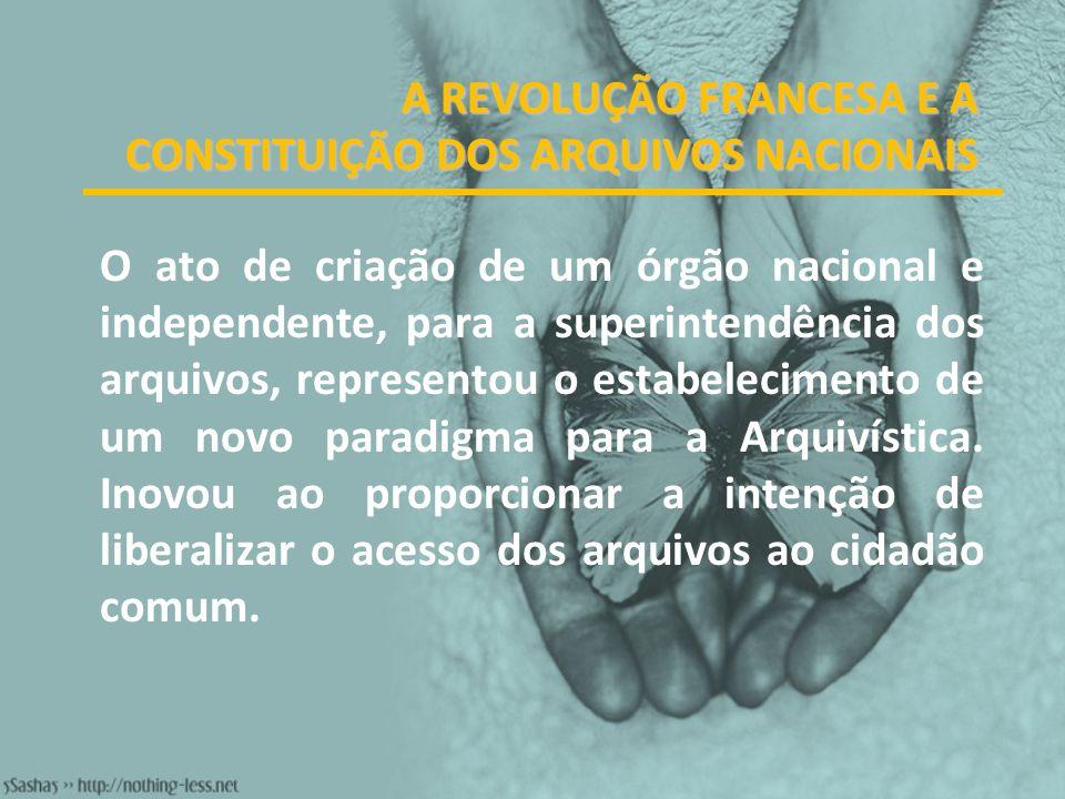 A REVOLUÇÃO FRANCESA E A CONSTITUIÇÃO DOS ARQUIVOS NACIONAIS O ato de criação de um órgão nacional e independente, para a superintendência dos arquivo