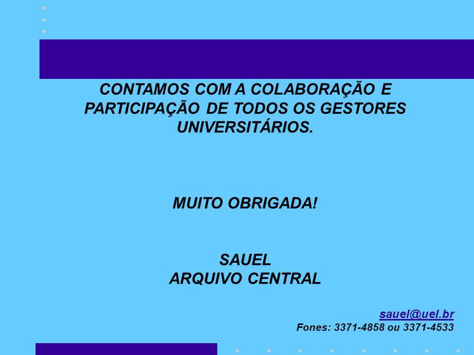CONTAMOS COM A COLABORAÇÃO E PARTICIPAÇÃO DE TODOS OS GESTORES UNIVERSITÁRIOS. MUITO OBRIGADA! SAUEL ARQUIVO CENTRAL sauel@uel.br Fones: 3371-4858 ou