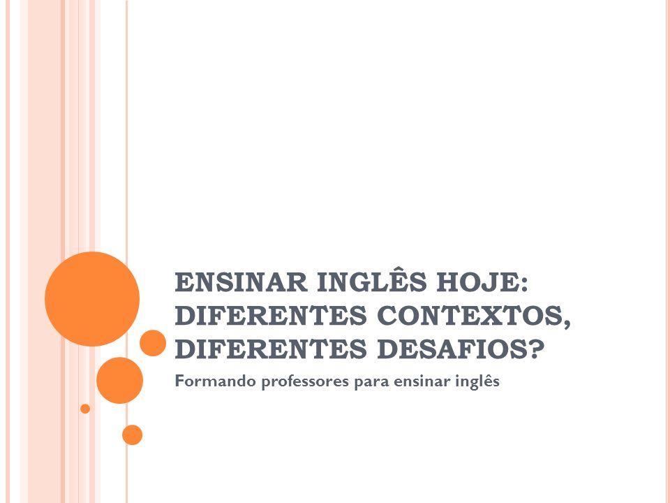 ENSINAR INGLÊS HOJE: DIFERENTES CONTEXTOS, DIFERENTES DESAFIOS? Formando professores para ensinar inglês