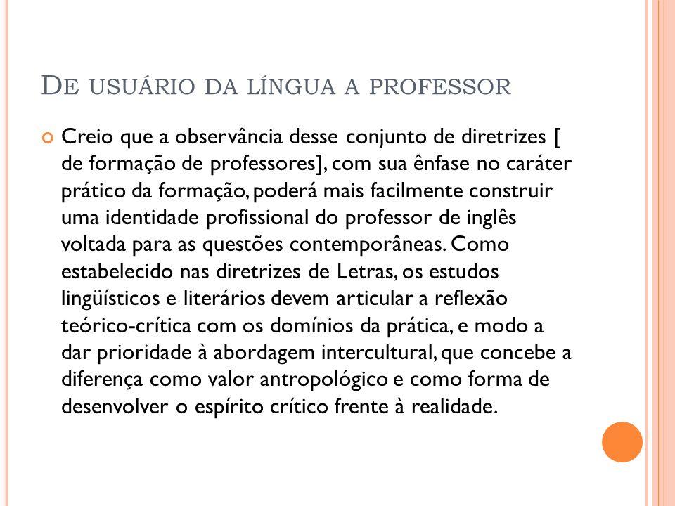 D E USUÁRIO DA LÍNGUA A PROFESSOR Creio que a observância desse conjunto de diretrizes [ de formação de professores], com sua ênfase no caráter prátic