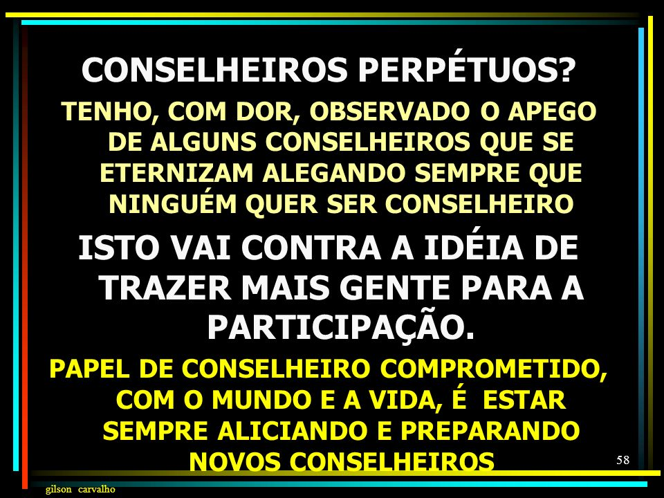 gilson carvalho 57 PRESIDÊNCIA DOS CONSELHOS O PASSADO: GESTORES DA SAÚDE (MINISTROS E SECRETÁRIOS) O PRESENTE: ELEIÇÃO ENTRE OS CONSELHEIROS O FUTURO