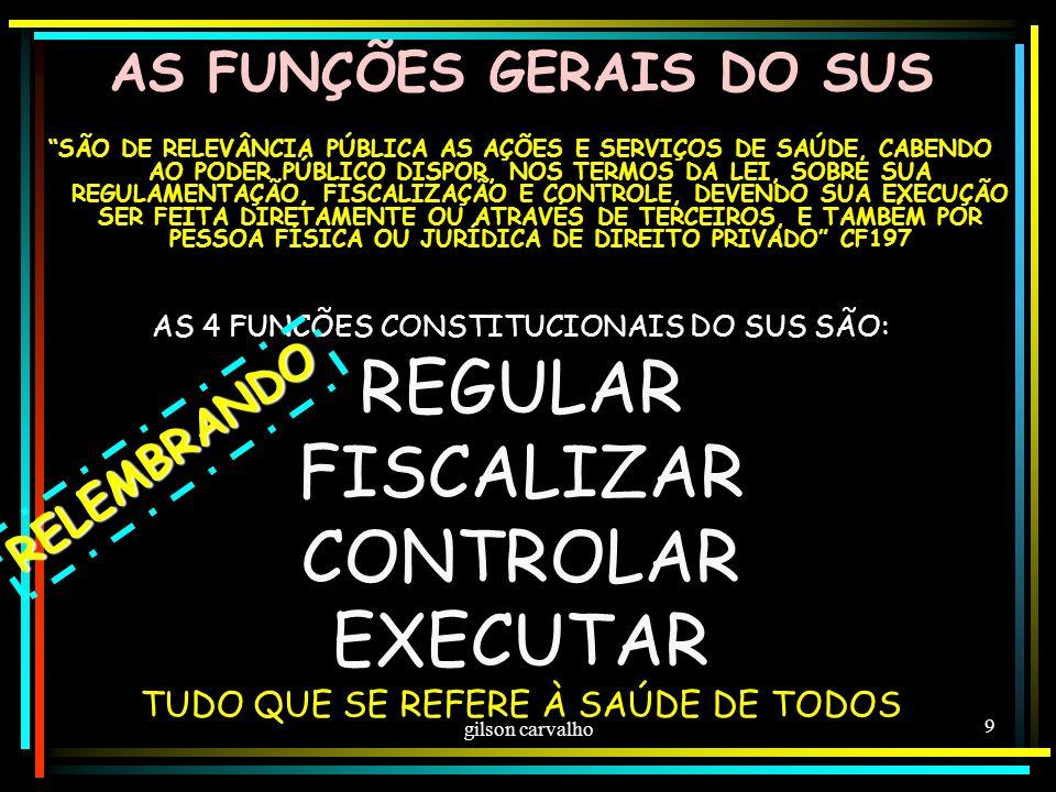 gilson carvalho 9 AS FUNÇÕES GERAIS DO SUS SÃO DE RELEVÂNCIA PÚBLICA AS AÇÕES E SERVIÇOS DE SAÚDE, CABENDO AO PODER PÚBLICO DISPOR, NOS TERMOS DA LEI, SOBRE SUA REGULAMENTAÇÃO, FISCALIZAÇÃO E CONTROLE, DEVENDO SUA EXECUÇÃO SER FEITA DIRETAMENTE OU ATRAVÉS DE TERCEIROS, E TAMBÉM POR PESSOA FÍSICA OU JURÍDICA DE DIREITO PRIVADO CF197 AS 4 FUNCÕES CONSTITUCIONAIS DO SUS SÃO: REGULAR FISCALIZAR CONTROLAR EXECUTAR TUDO QUE SE REFERE À SAÚDE DE TODOS RELEMBRANDO