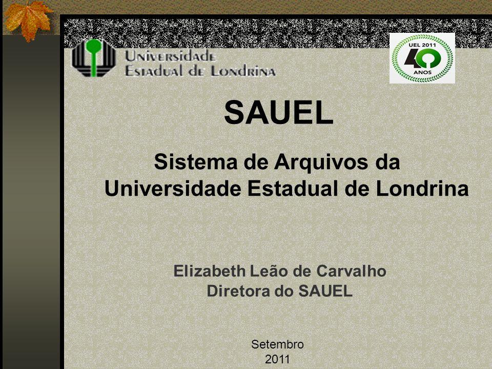 SAUEL Sistema de Arquivos da Universidade Estadual de Londrina Setembro 2011 Elizabeth Leão de Carvalho Diretora do SAUEL