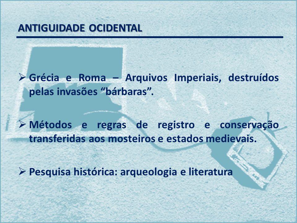 ANTIGUIDADE OCIDENTAL Grécia e Roma – Arquivos Imperiais, destruídos pelas invasões bárbaras. Métodos e regras de registro e conservação transferidas