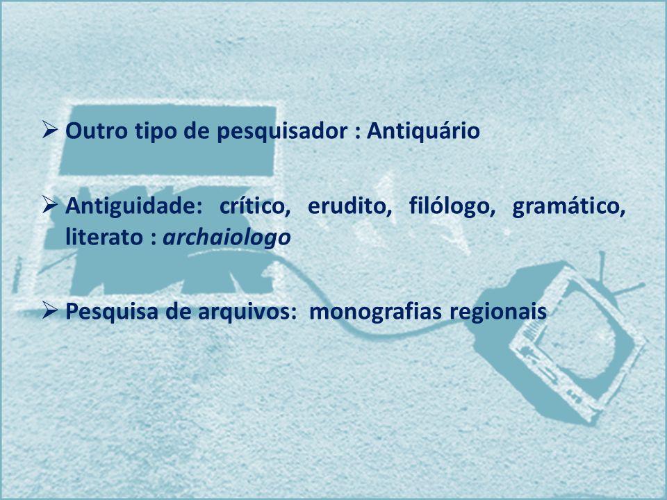 Outro tipo de pesquisador : Antiquário Antiguidade: crítico, erudito, filólogo, gramático, literato : archaiologo Pesquisa de arquivos: monografias re