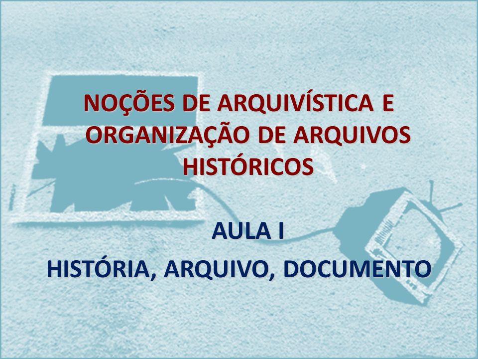 NOÇÕES DE ARQUIVÍSTICA E ORGANIZAÇÃO DE ARQUIVOS HISTÓRICOS AULA I HISTÓRIA, ARQUIVO, DOCUMENTO
