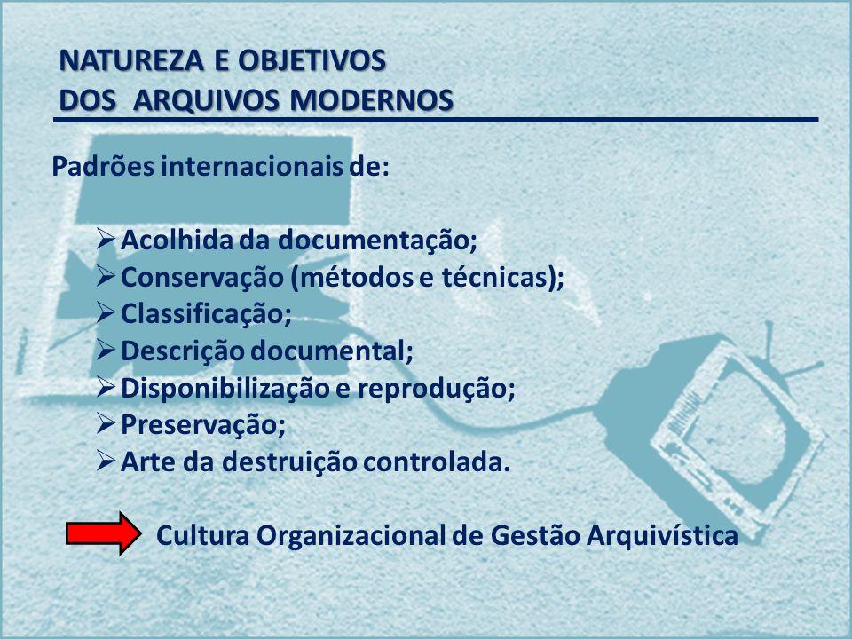 NATUREZA E OBJETIVOS DOS ARQUIVOS MODERNOS NATUREZA E OBJETIVOS DOS ARQUIVOS MODERNOS Padrões internacionais de: Acolhida da documentação; Conservação