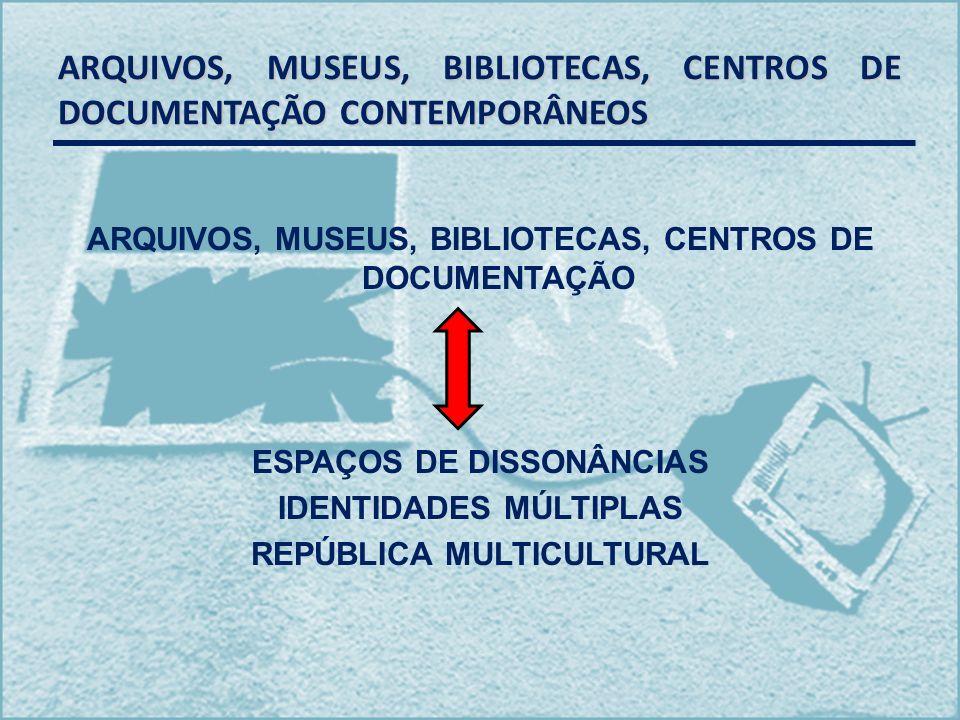 ARQUIVOS, MUSEUS, BIBLIOTECAS, CENTROS DE DOCUMENTAÇÃO CONTEMPORÂNEOS ARQUIVOS, MUSEUS, BIBLIOTECAS, CENTROS DE DOCUMENTAÇÃO ESPAÇOS DE DISSONÂNCIAS I