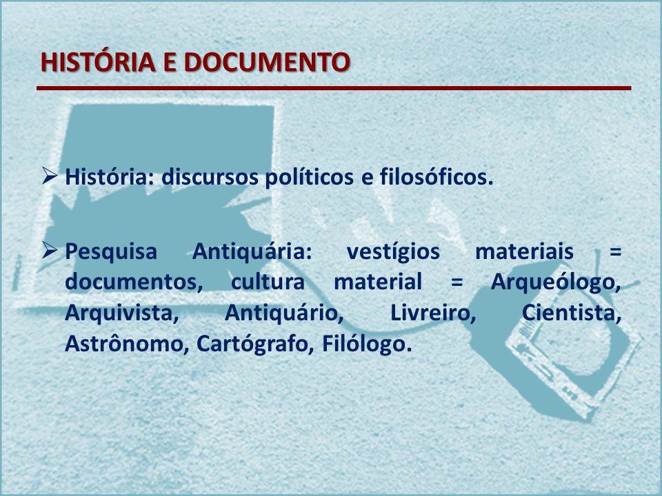 HISTÓRIA E DOCUMENTO História: discursos políticos e filosóficos. Pesquisa Antiquária: vestígios materiais = documentos, cultura material = Arqueólogo