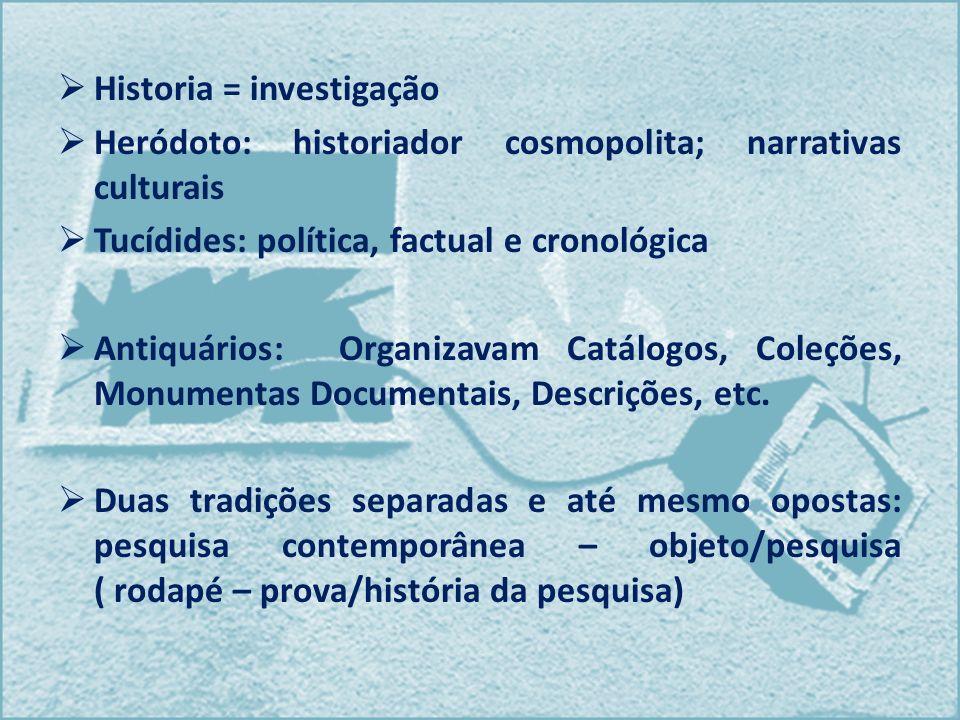 Historia = investigação Heródoto: historiador cosmopolita; narrativas culturais Tucídides: política, factual e cronológica Antiquários: Organizavam Ca