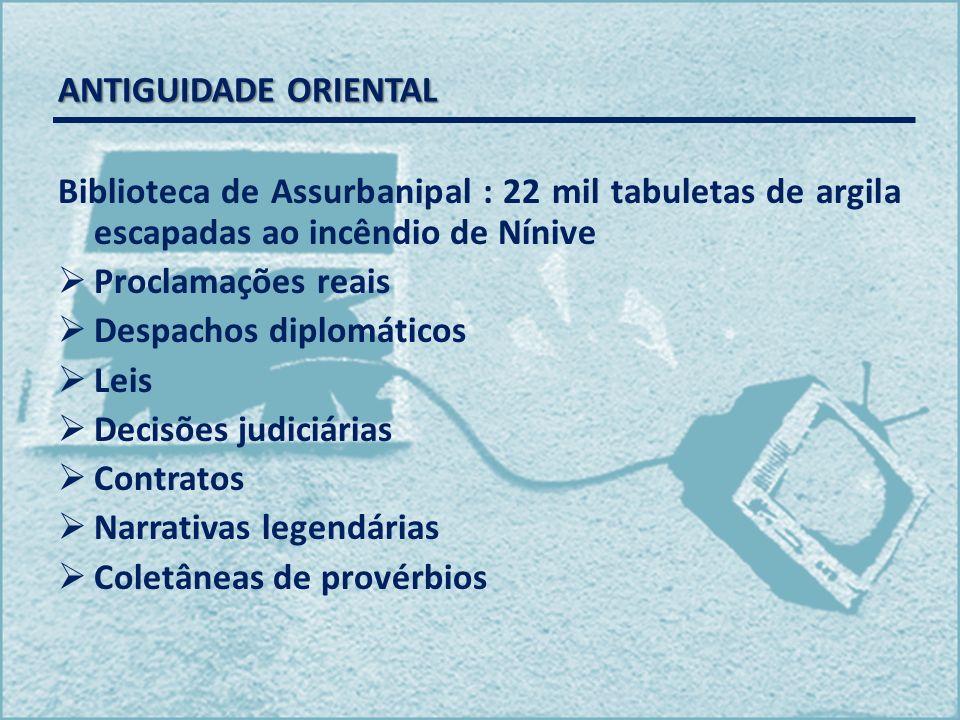 ANTIGUIDADE ORIENTAL Biblioteca de Assurbanipal : 22 mil tabuletas de argila escapadas ao incêndio de Nínive Proclamações reais Despachos diplomáticos