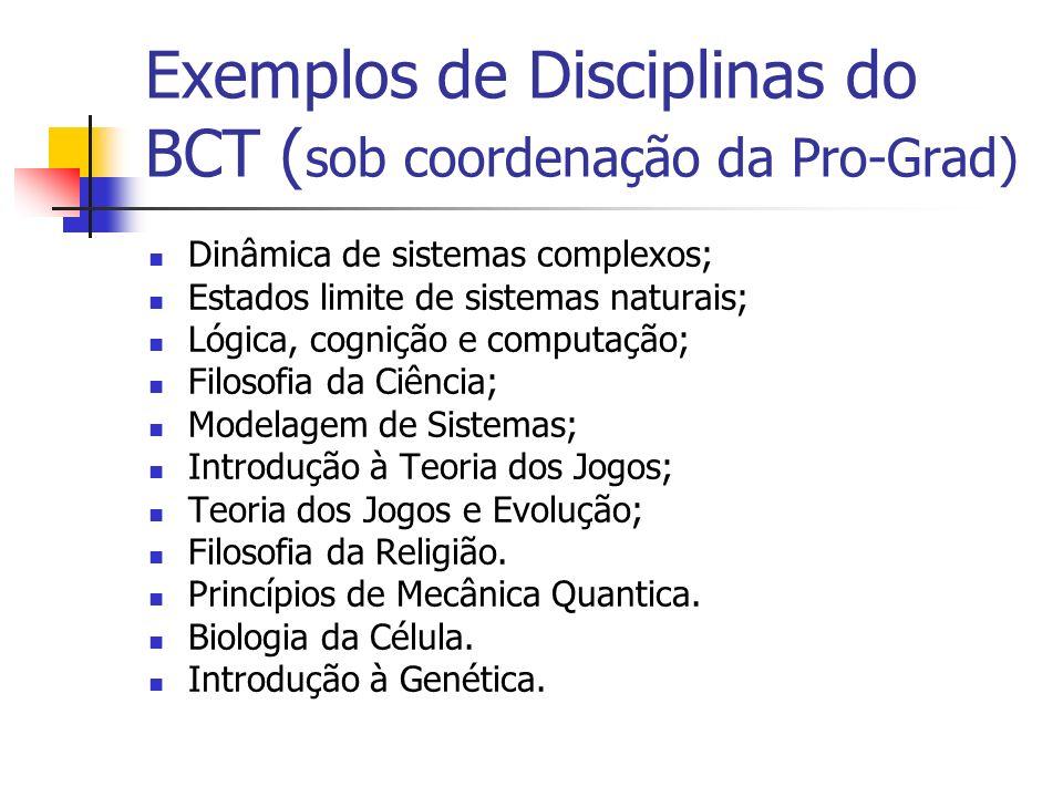 Exemplos de Disciplinas do BCT ( sob coordenação da Pro-Grad) Dinâmica de sistemas complexos; Estados limite de sistemas naturais; Lógica, cognição e