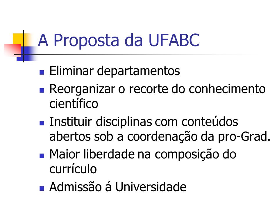 A Proposta da UFABC Eliminar departamentos Reorganizar o recorte do conhecimento científico Instituir disciplinas com conteúdos abertos sob a coordena