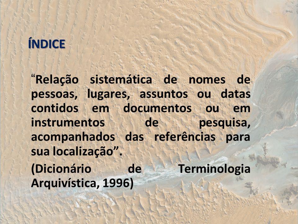 ÍNDICE Relação sistemática de nomes de pessoas, lugares, assuntos ou datas contidos em documentos ou em instrumentos de pesquisa, acompanhados das ref