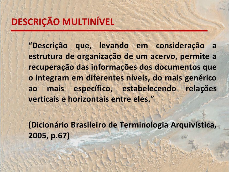DESCRIÇÃO MULTINÍVEL Descrição que, levando em consideração a estrutura de organização de um acervo, permite a recuperação das informações dos documen