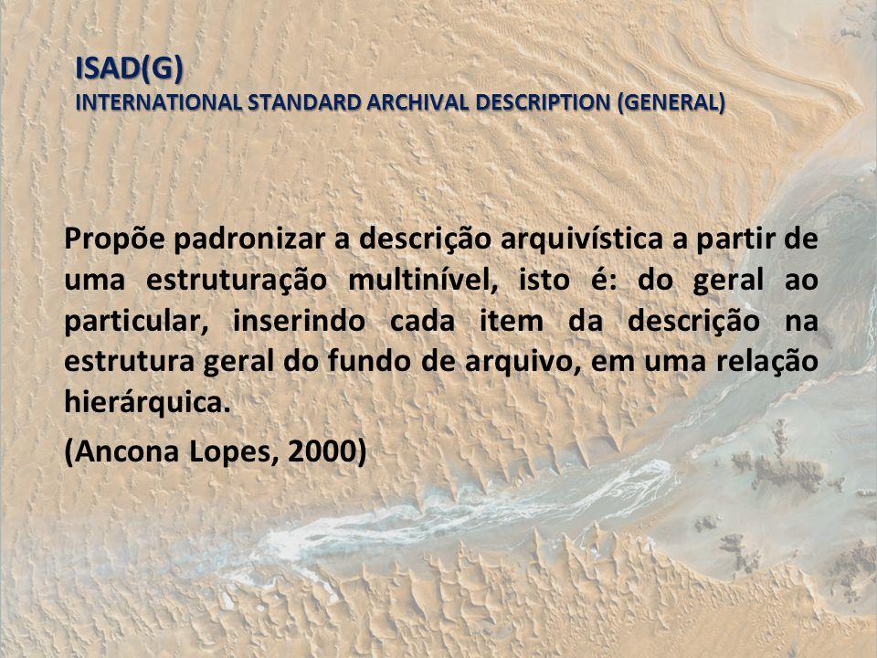 ISAD(G) INTERNATIONAL STANDARD ARCHIVAL DESCRIPTION (GENERAL) Propõe padronizar a descrição arquivística a partir de uma estruturação multinível, isto