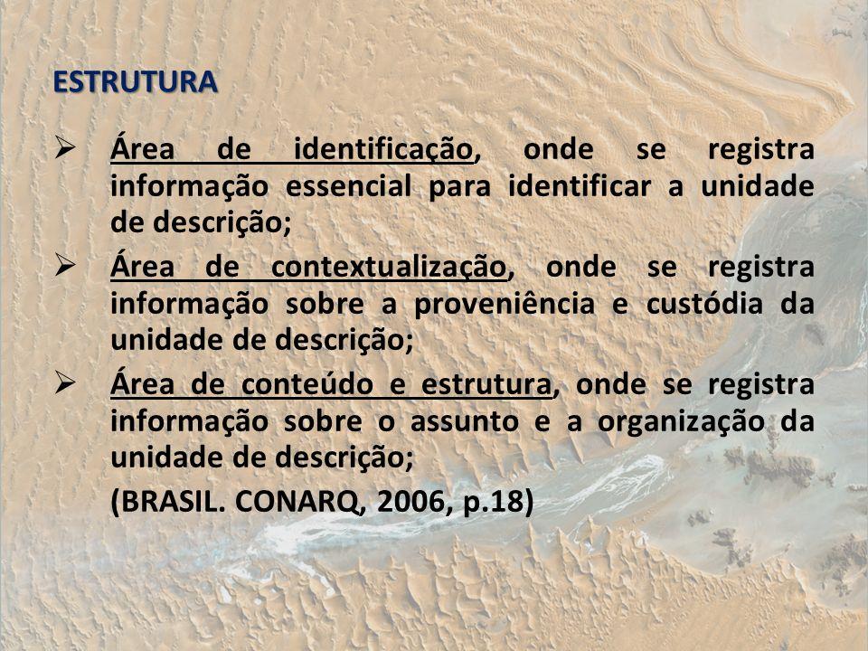 ESTRUTURA Área de identificação, onde se registra informação essencial para identificar a unidade de descrição; Área de contextualização, onde se regi