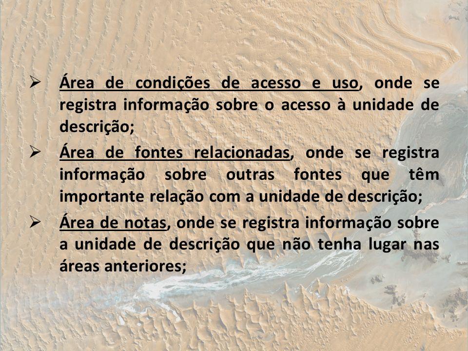 Área de condições de acesso e uso, onde se registra informação sobre o acesso à unidade de descrição; Área de fontes relacionadas, onde se registra in