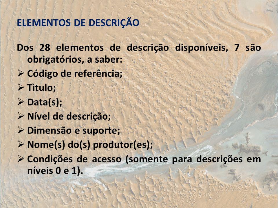 ELEMENTOS DE DESCRIÇÃO Dos 28 elementos de descrição disponíveis, 7 são obrigatórios, a saber: Código de referência; Tìtulo; Data(s); Nível de descriç
