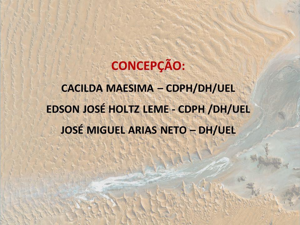 CONCEPÇÃO: CONCEPÇÃO: CACILDA MAESIMA – CDPH/DH/UEL EDSON JOSÉ HOLTZ LEME - CDPH /DH/UEL JOSÉ MIGUEL ARIAS NETO – DH/UEL