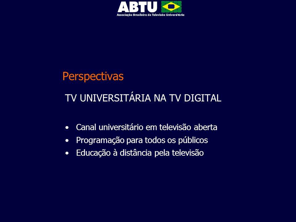 Perspectivas TV UNIVERSITÁRIA NA TV DIGITAL Canal universitário em televisão aberta Programação para todos os públicos Educação à distância pela telev