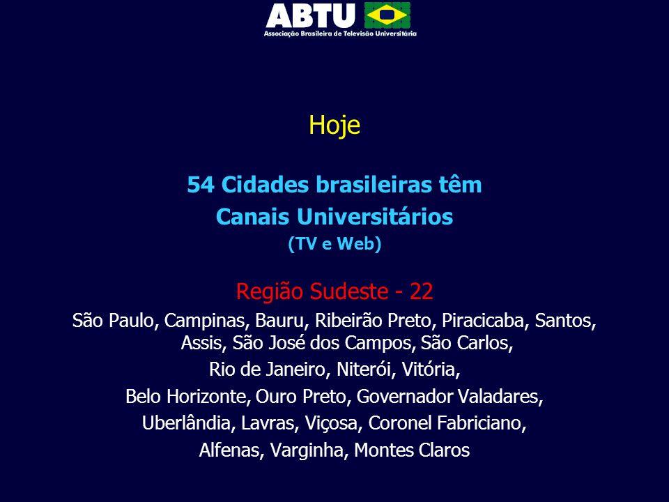 Hoje 54 Cidades brasileiras têm Canais Universitários (TV e Web) Região Sudeste - 22 São Paulo, Campinas, Bauru, Ribeirão Preto, Piracicaba, Santos, A