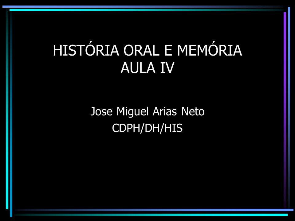 HISTÓRIA ORAL E MEMÓRIA AULA IV Jose Miguel Arias Neto CDPH/DH/HIS