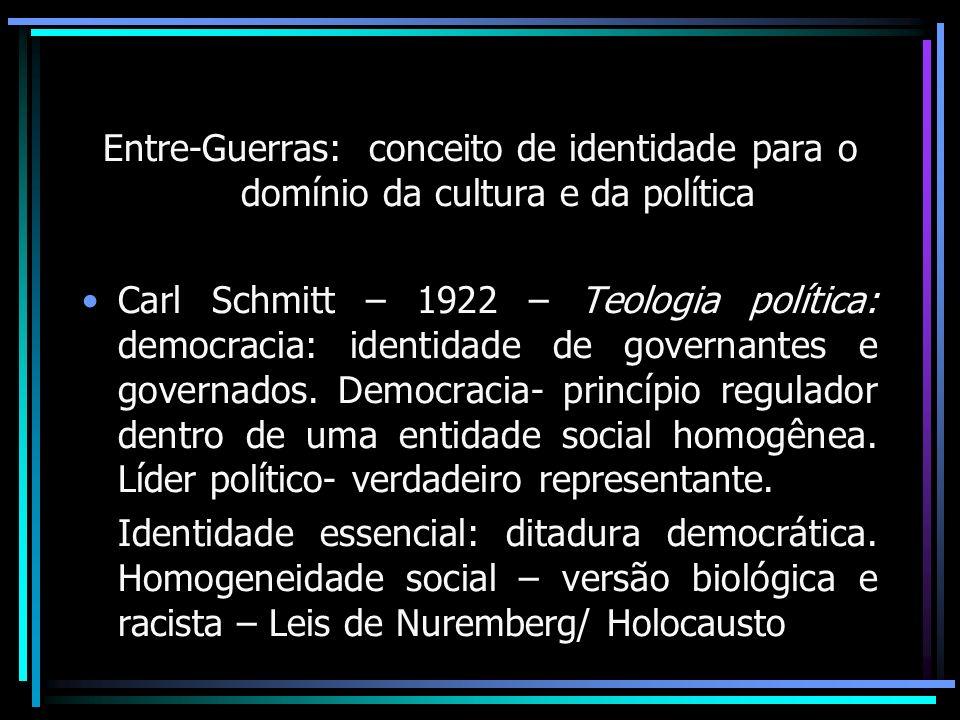 Entre-Guerras: conceito de identidade para o domínio da cultura e da política Carl Schmitt – 1922 – Teologia política: democracia: identidade de gover