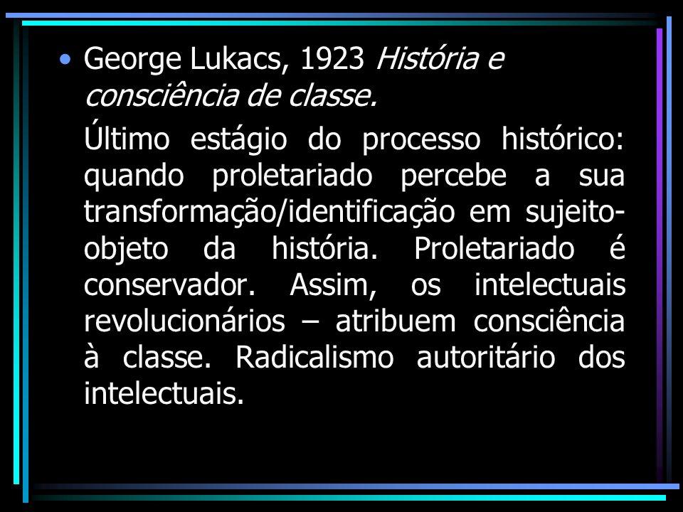 George Lukacs, 1923 História e consciência de classe. Último estágio do processo histórico: quando proletariado percebe a sua transformação/identifica