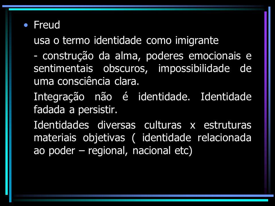 Freud usa o termo identidade como imigrante - construção da alma, poderes emocionais e sentimentais obscuros, impossibilidade de uma consciência clara