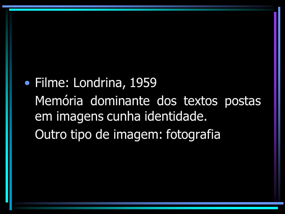 Filme: Londrina, 1959 Memória dominante dos textos postas em imagens cunha identidade. Outro tipo de imagem: fotografia