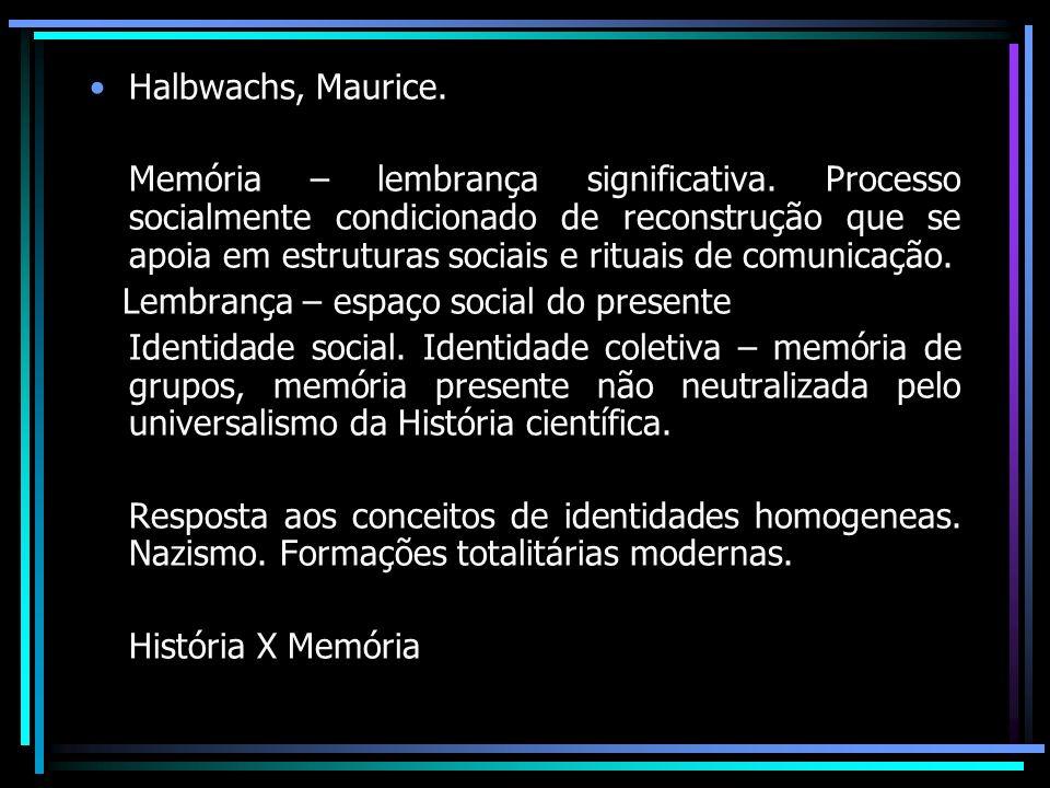 Halbwachs, Maurice. Memória – lembrança significativa. Processo socialmente condicionado de reconstrução que se apoia em estruturas sociais e rituais