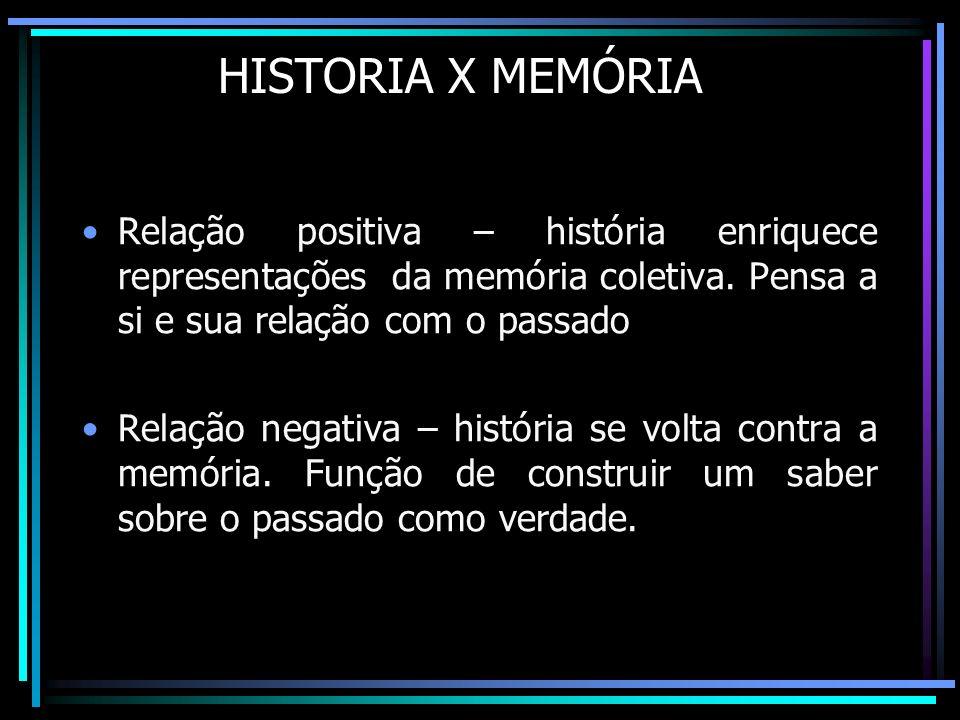 HISTORIA X MEMÓRIA Relação positiva – história enriquece representações da memória coletiva. Pensa a si e sua relação com o passado Relação negativa –