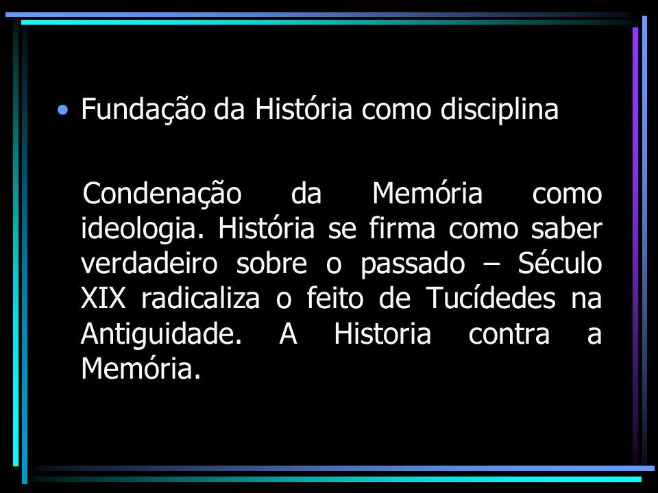 Fundação da História como disciplina Condenação da Memória como ideologia. História se firma como saber verdadeiro sobre o passado – Século XIX radica