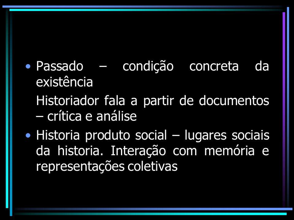 Passado – condição concreta da existência Historiador fala a partir de documentos – crítica e análise Historia produto social – lugares sociais da his