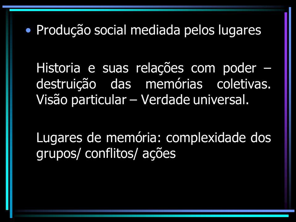 Produção social mediada pelos lugares Historia e suas relações com poder – destruição das memórias coletivas. Visão particular – Verdade universal. Lu