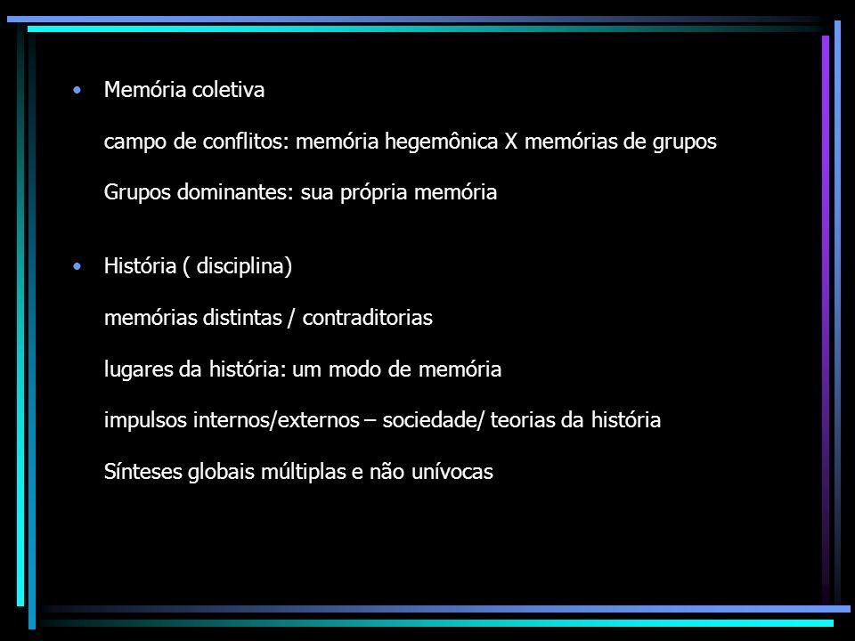 Memória coletiva campo de conflitos: memória hegemônica X memórias de grupos Grupos dominantes: sua própria memória História ( disciplina) memórias di