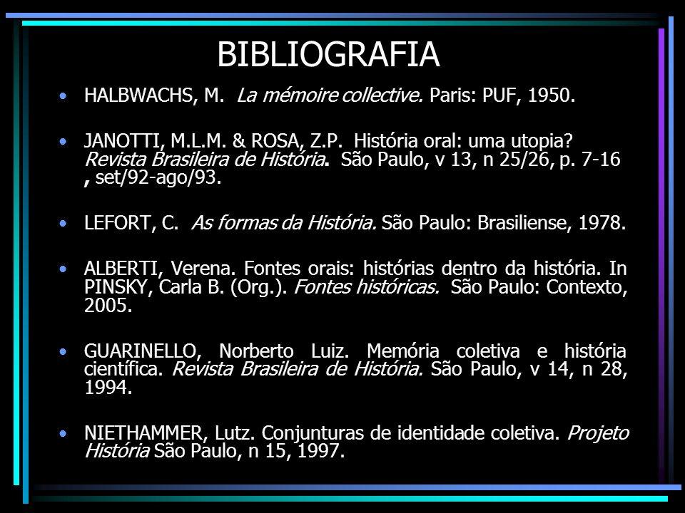 BIBLIOGRAFIA HALBWACHS, M. La mémoire collective. Paris: PUF, 1950. JANOTTI, M.L.M. & ROSA, Z.P. História oral: uma utopia? Revista Brasileira de Hist