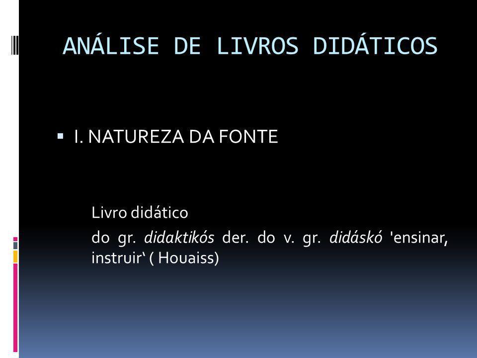 ANÁLISE DE LIVROS DIDÁTICOS I. NATUREZA DA FONTE Livro didático do gr. didaktikós der. do v. gr. didáskó 'ensinar, instruir ( Houaiss)